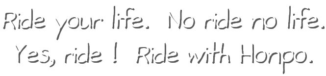 Ride your life. No ride no life. Yes, ride! Ride with Honpo.